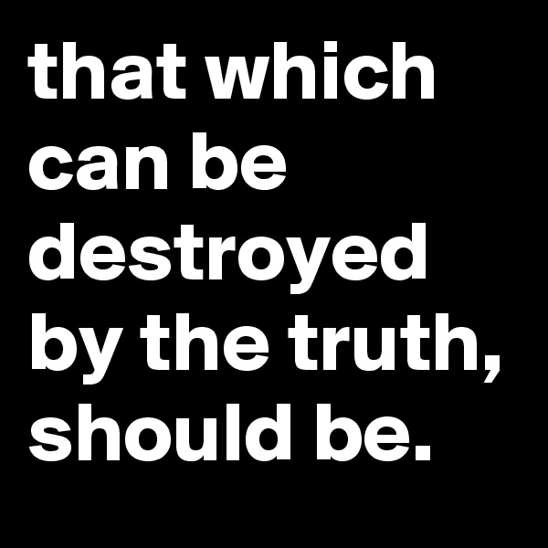 that which can be destroyed by the truth, should be.