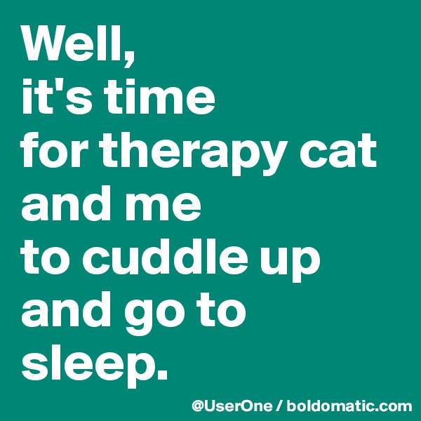 Well, it's time for therapy cat and me  to cuddle up and go to sleep.