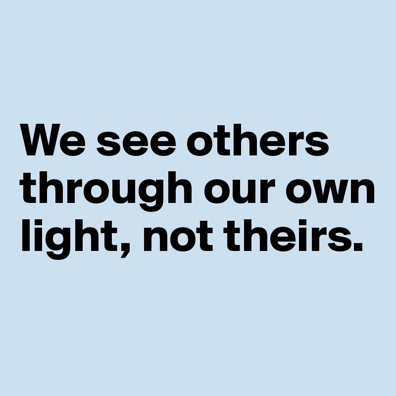 We see others through our own light, not theirs.