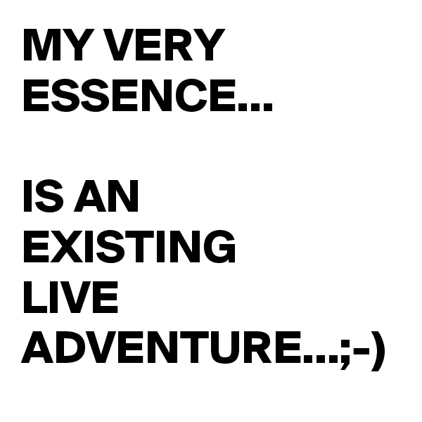 MY VERY ESSENCE...  IS AN  EXISTING LIVE ADVENTURE...;-)