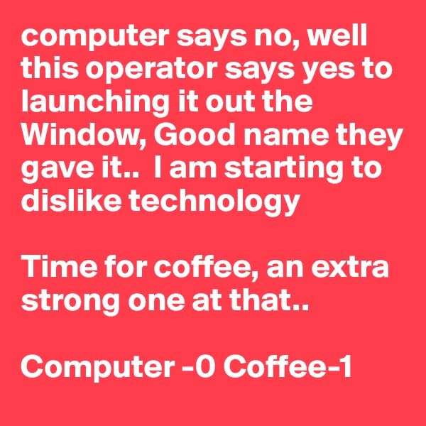 computer says no, well this operator says yes to launching it out the Window, Good name they gave it..  I am starting to dislike technology  Time for coffee, an extra strong one at that..   Computer -0 Coffee-1