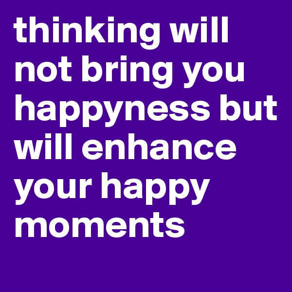thinking will not bring you happyness but will enhance your happy moments