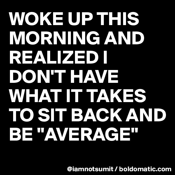 "WOKE UP THIS MORNING AND REALIZED I DON'T HAVE WHAT IT TAKES TO SIT BACK AND BE ""AVERAGE"""