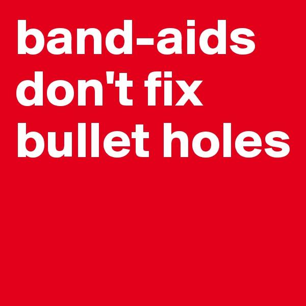band-aids don't fix bullet holes
