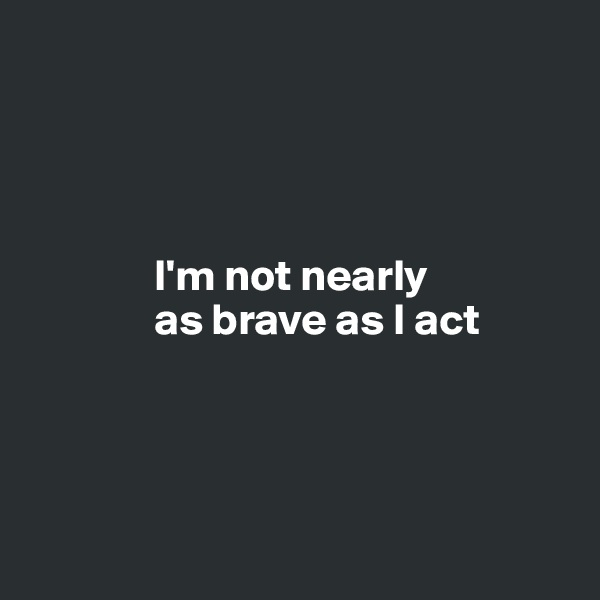 I'm not nearly                as brave as I act