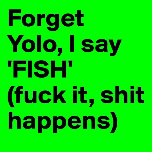 Forget Yolo, I say 'FISH'  (fuck it, shit happens)
