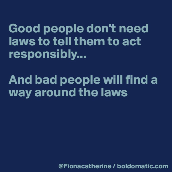 Good people don't need laws to tell them to act responsibly...  And bad people will find a way around the laws