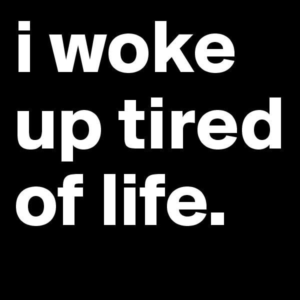 i woke up tired of life.