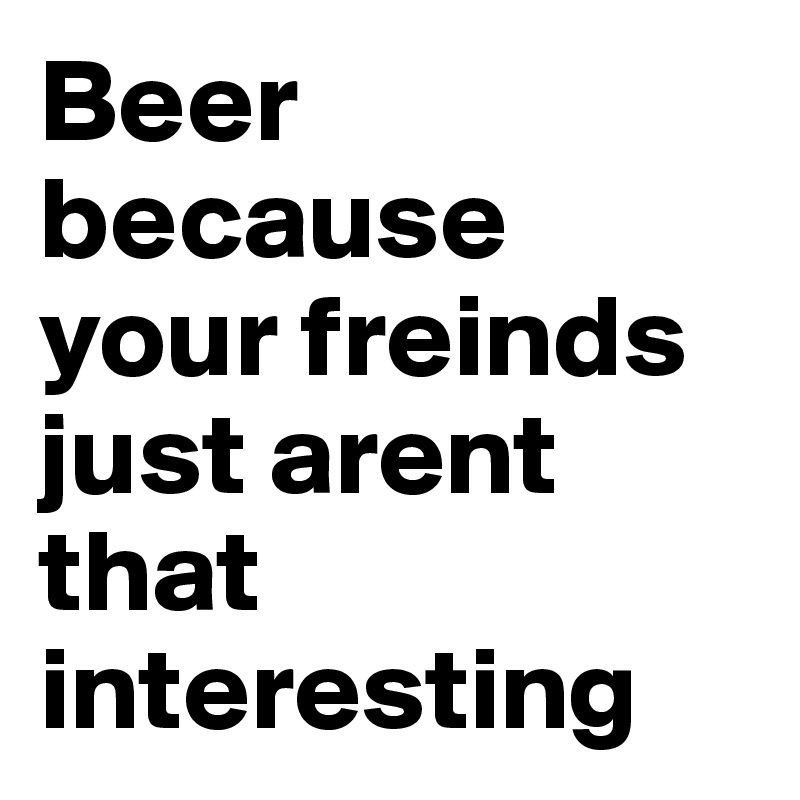 Beer because your freinds just arent that interesting