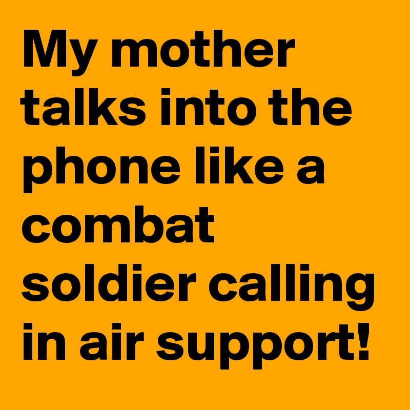 My mother talks into the phone like a combat soldier calling in air support!