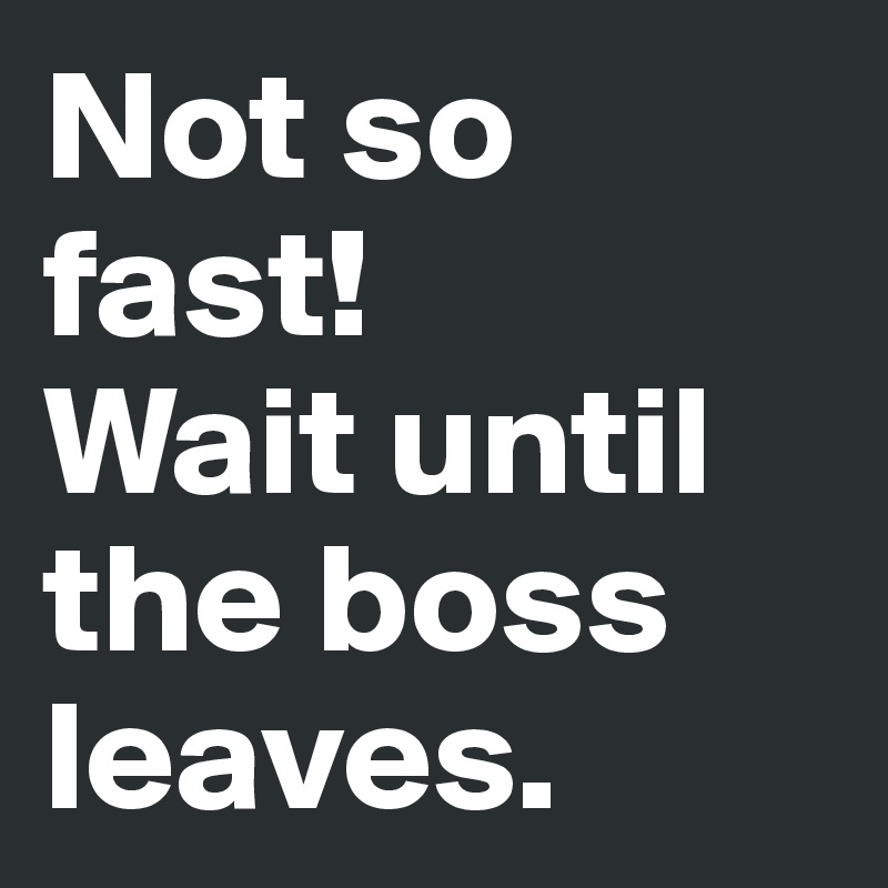 Not so fast! Wait until the boss leaves.