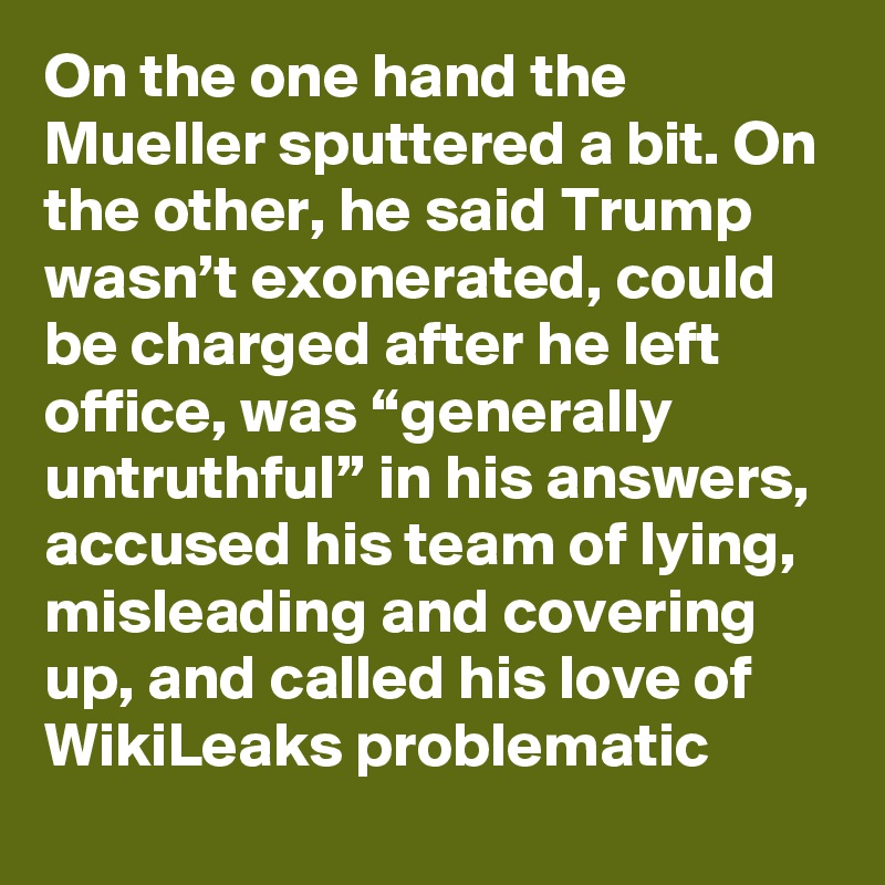"On the one hand the Mueller sputtered a bit. On the other, he said Trump wasn't exonerated, could be charged after he left office, was ""generally untruthful"" in his answers, accused his team of lying, misleading and covering up, and called his love of WikiLeaks problematic"