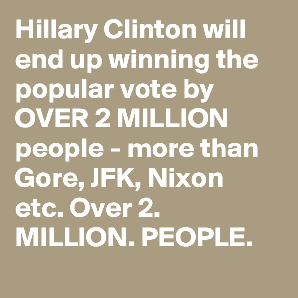 Hillary Clinton will end up winning the popular vote by OVER 2 MILLION people - more than Gore, JFK, Nixon etc. Over 2. MILLION. PEOPLE.