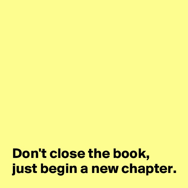 Don't close the book,  just begin a new chapter.
