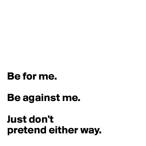Be for me.  Be against me.  Just don't  pretend either way.