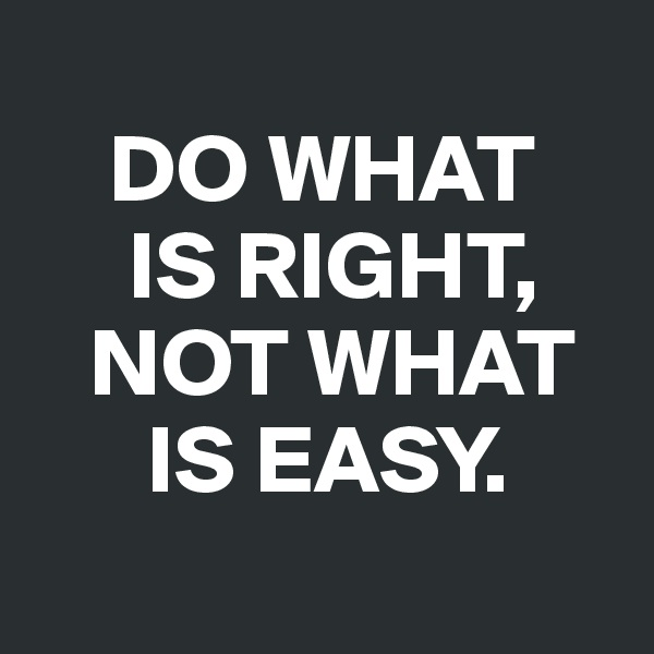 DO WHAT       IS RIGHT,          NOT WHAT         IS EASY.