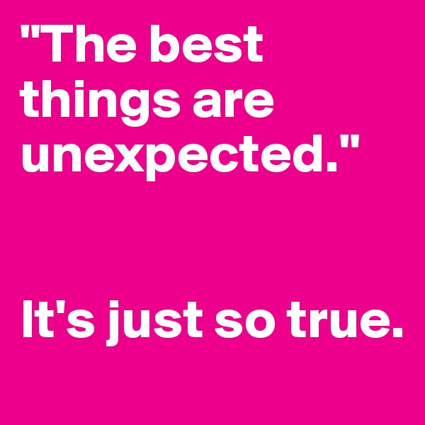 """The best things are unexpected.""   It's just so true."