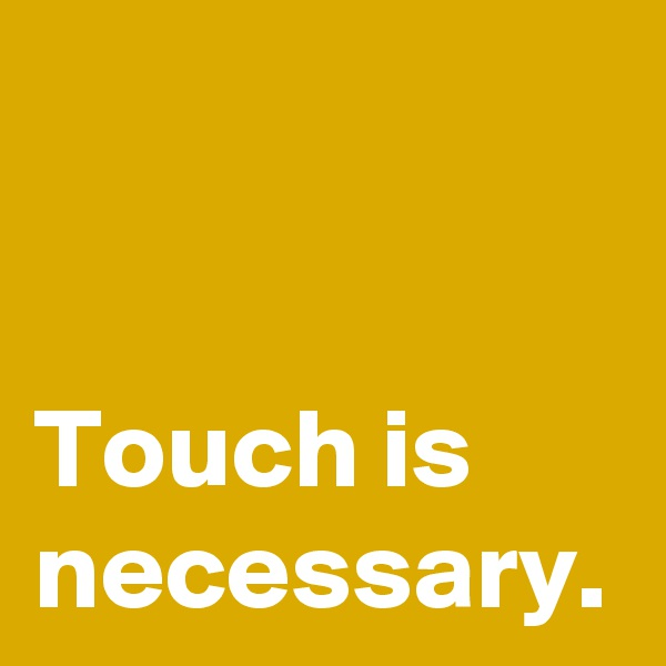 Touch is necessary.