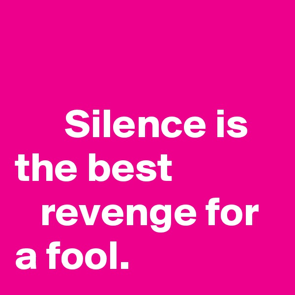 Silence is the best               revenge for a fool.