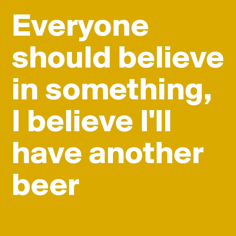 Everyone should believe in something, I believe I'll have another beer