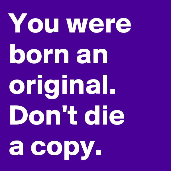 You were born an original. Don't die  a copy.