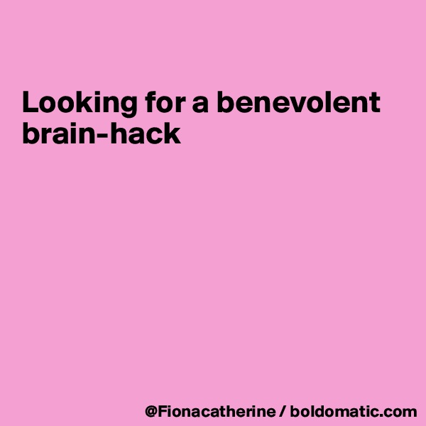 Looking for a benevolent brain-hack