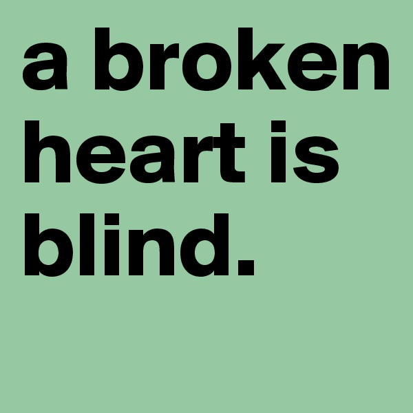 a broken heart is blind.