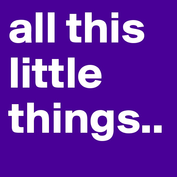 all this little things..