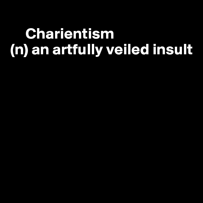 Charientism (n) an artfully veiled insult