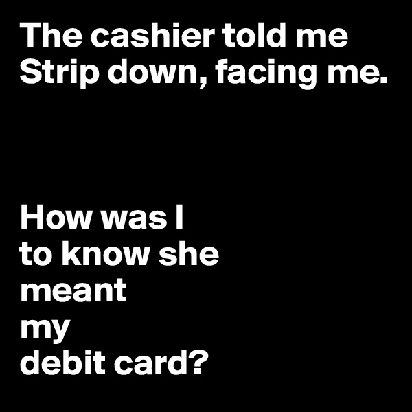 The cashier told me Strip down, facing me.     How was I to know she  meant  my  debit card?