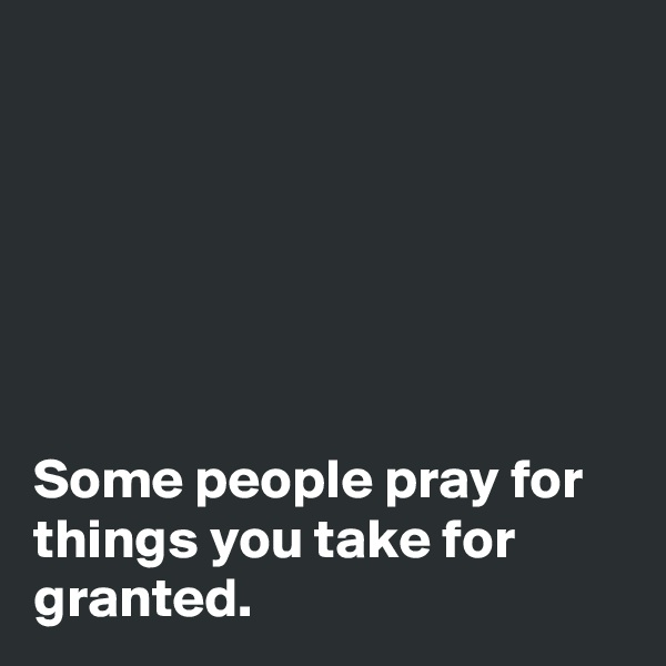 Some people pray for things you take for granted.