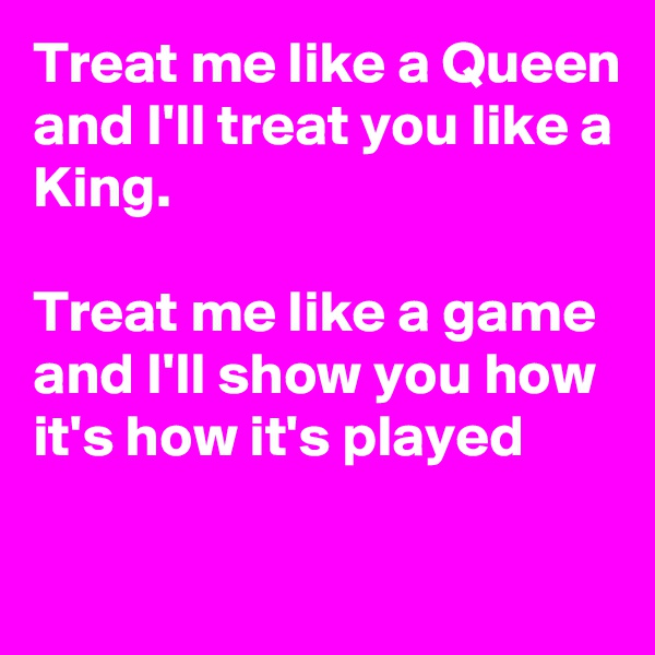 Treat me like a Queen and I'll treat you like a King.  Treat me like a game and I'll show you how it's how it's played