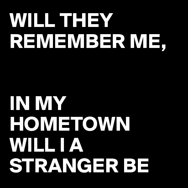 WILL THEY REMEMBER ME,     IN MY HOMETOWN WILL I A STRANGER BE