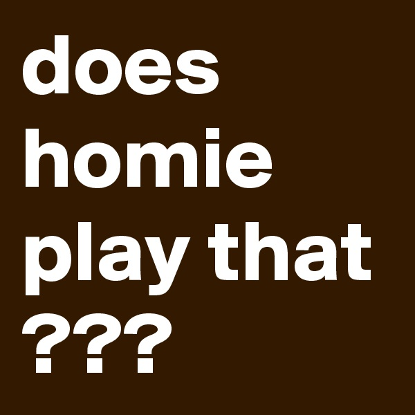 does homie play that ???