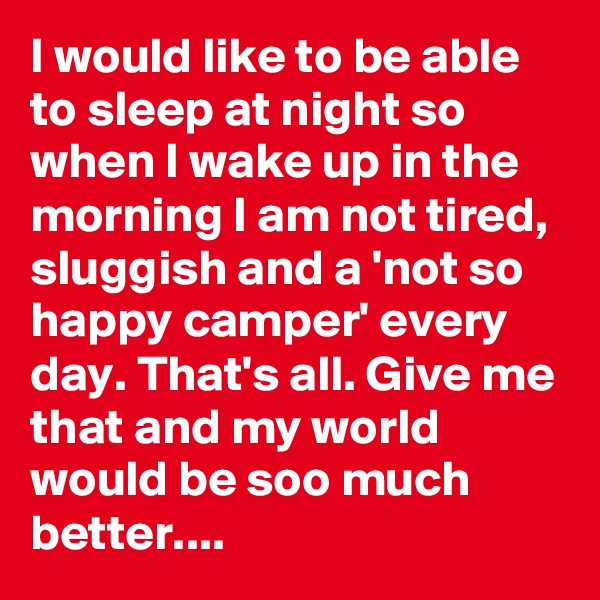 I would like to be able to sleep at night so when I wake up in the morning I am not tired, sluggish and a 'not so happy camper' every day. That's all. Give me that and my world would be soo much better....