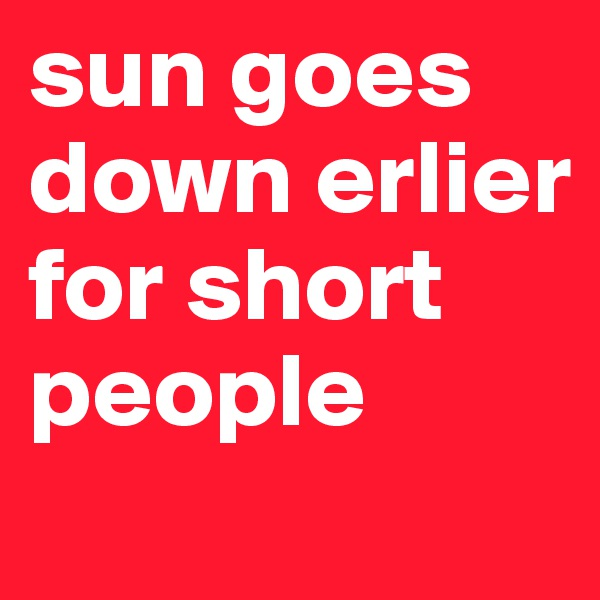 sun goes down erlier for short people