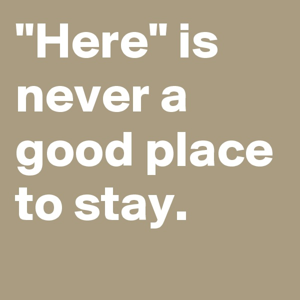 """""""Here"""" is never a good place to stay."""
