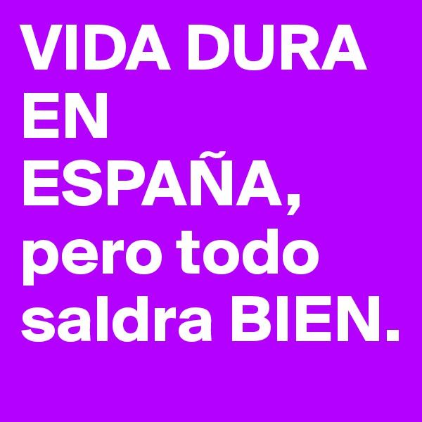 VIDA DURA EN ESPAÑA, pero todo saldra BIEN.