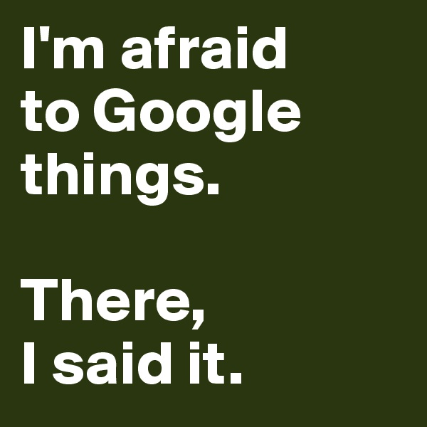I'm afraid  to Google things.   There,  I said it.