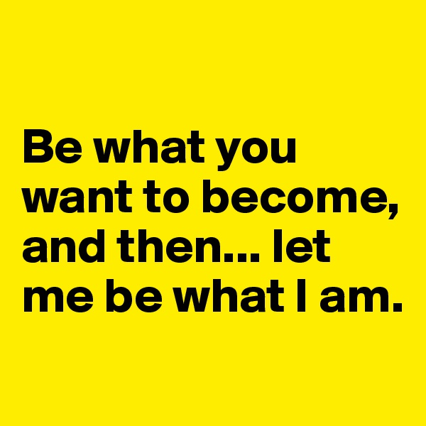 Be what you want to become, and then... let me be what I am.