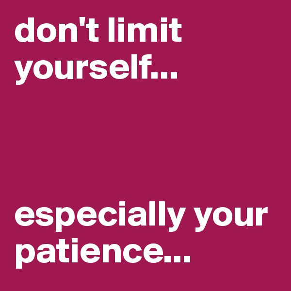 don't limit yourself...     especially your patience...