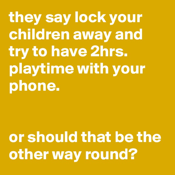 they say lock your children away and try to have 2hrs. playtime with your phone.    or should that be the other way round?