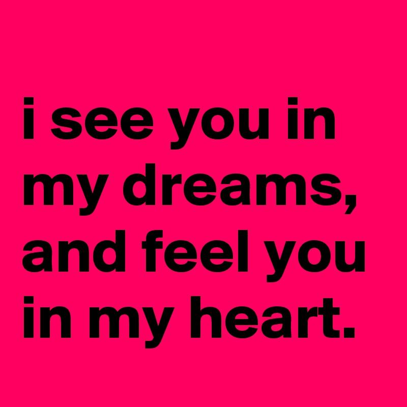 i see you in my dreams, and feel you in my heart.