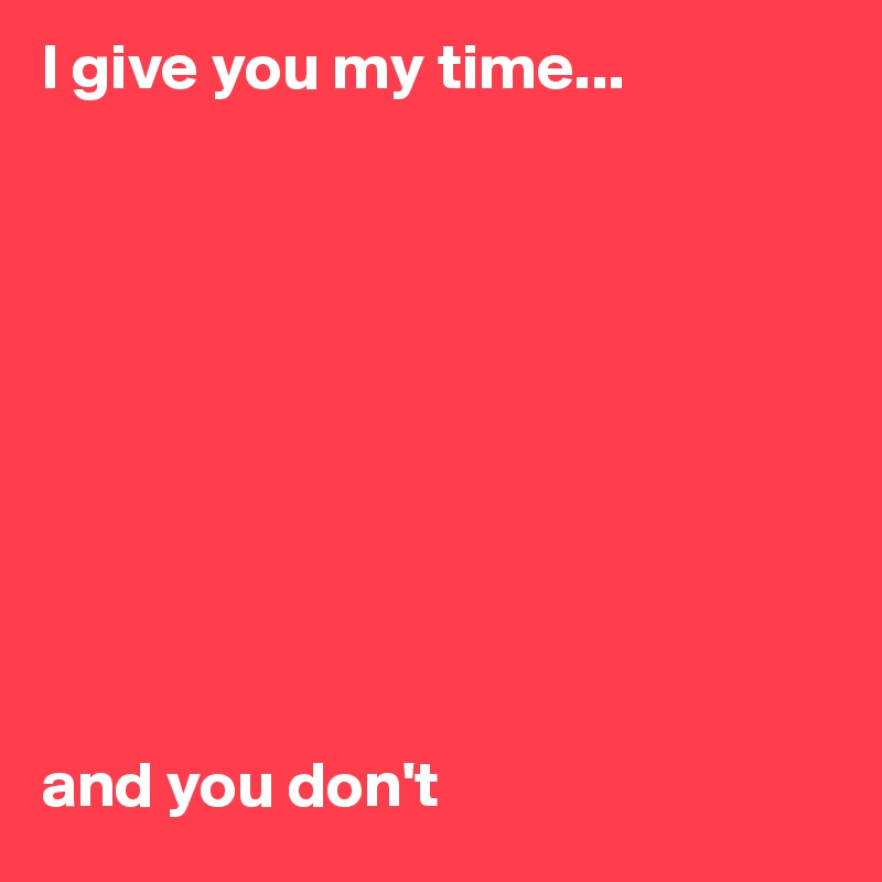 I give you my time...           and you don't