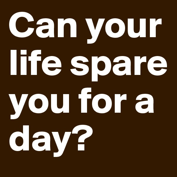 Can your life spare you for a day?