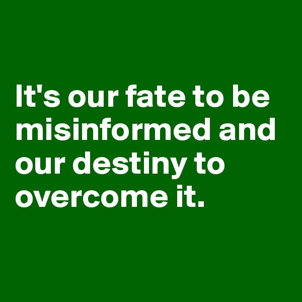 It's our fate to be misinformed and our destiny to overcome it.