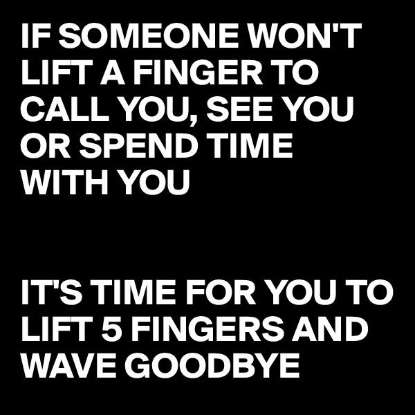 IF SOMEONE WON'T LIFT A FINGER TO CALL YOU, SEE YOU OR SPEND TIME  WITH YOU   IT'S TIME FOR YOU TO LIFT 5 FINGERS AND WAVE GOODBYE