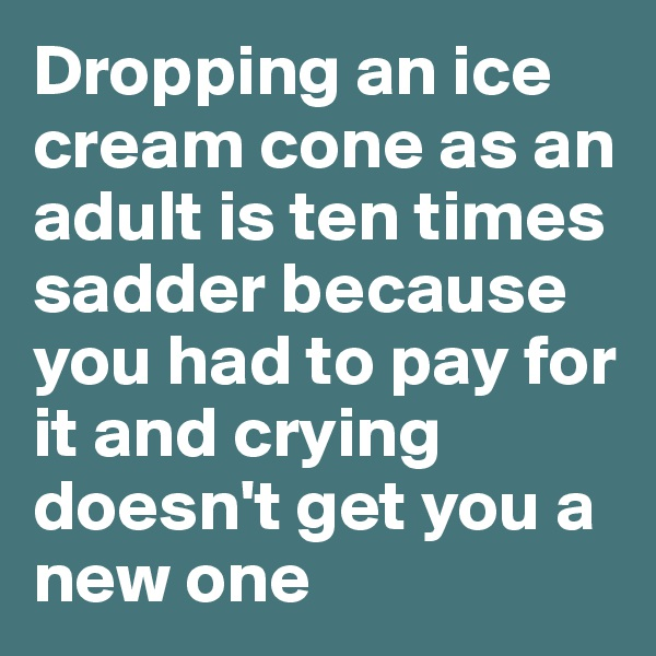 Dropping an ice cream cone as an adult is ten times sadder because you had to pay for it and crying doesn't get you a new one