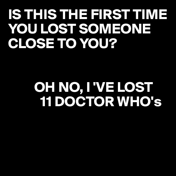 IS THIS THE FIRST TIME YOU LOST SOMEONE CLOSE TO YOU?            OH NO, I 'VE LOST              11 DOCTOR WHO's