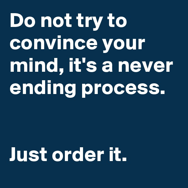 Do not try to convince your mind, it's a never ending process.    Just order it.